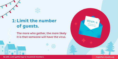 Limit the number of guests. The more who gather, the more likely it is that someone will have the virus.