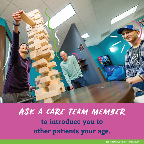 Ask a care team member to introduce you to other patients your age.