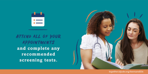 Attend all of your appointments and complete any recommended screening tests.