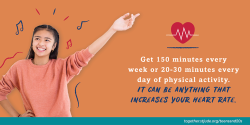 Get 150 minutes every week or 20-30 minutes every day of physical activity. It can be anything that increases your heart rate.