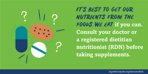 It's best to get our nutrients from the food we eat if you can. Consult your doctor or a registered dietitian nutritionist (RDN) before taking supplements.