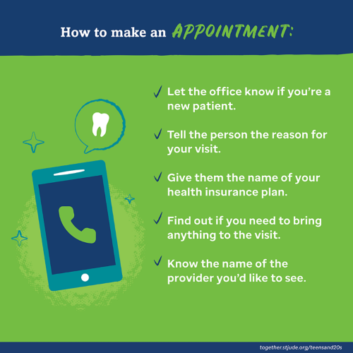 How to make an appointment: let the office know if you're a new patient; tell the person the reason for your visit; give them the name of your health insurance plan; find out if you need to bring anything to the visit; know the name of the provider you'd like to see.